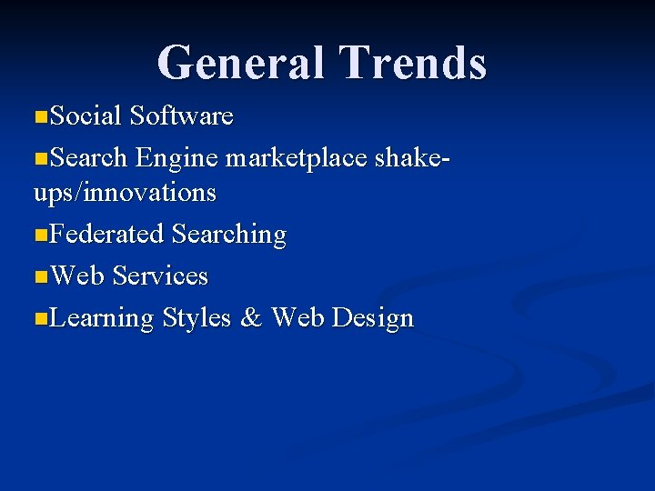 General Trends n. Social Software n. Search Engine marketplace shake- ups/innovations n. Federated Searching