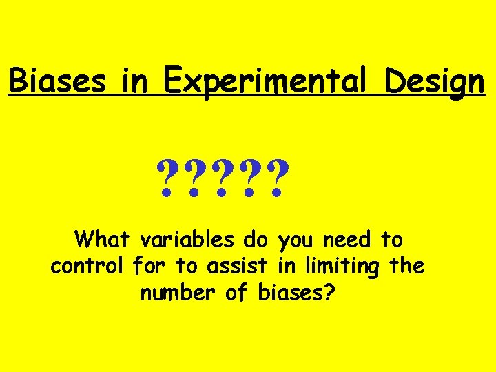 Biases in Experimental Design ? ? ? What variables do you need to control