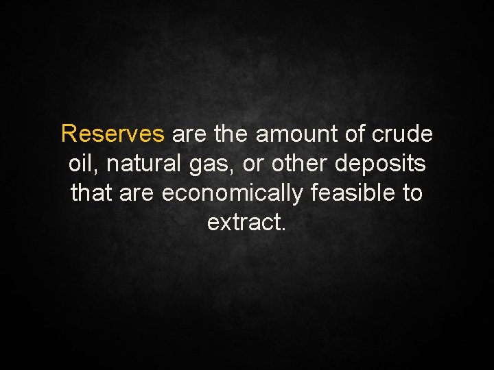 Reserves are the amount of crude oil, natural gas, or other deposits that are
