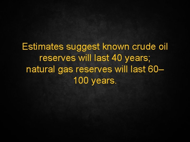 Estimates suggest known crude oil reserves will last 40 years; natural gas reserves will