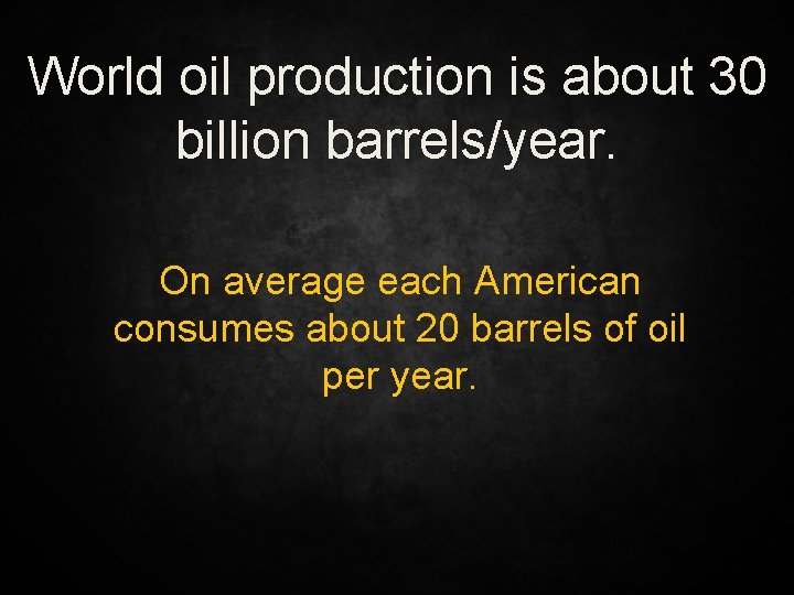 World oil production is about 30 billion barrels/year. On average each American consumes about