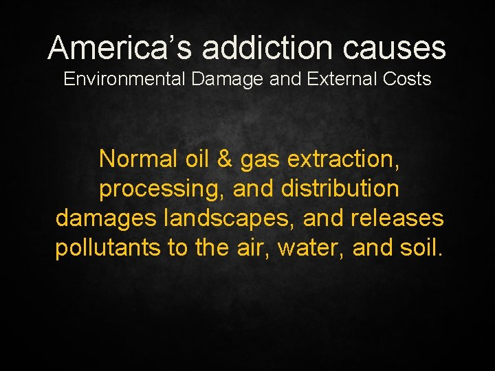 America's addiction causes Environmental Damage and External Costs Normal oil & gas extraction, processing,