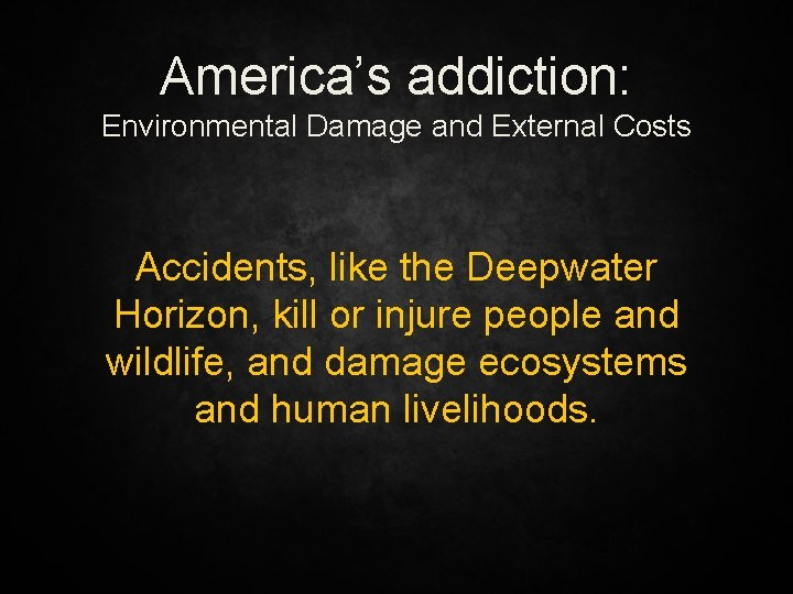 America's addiction: Environmental Damage and External Costs Accidents, like the Deepwater Horizon, kill or