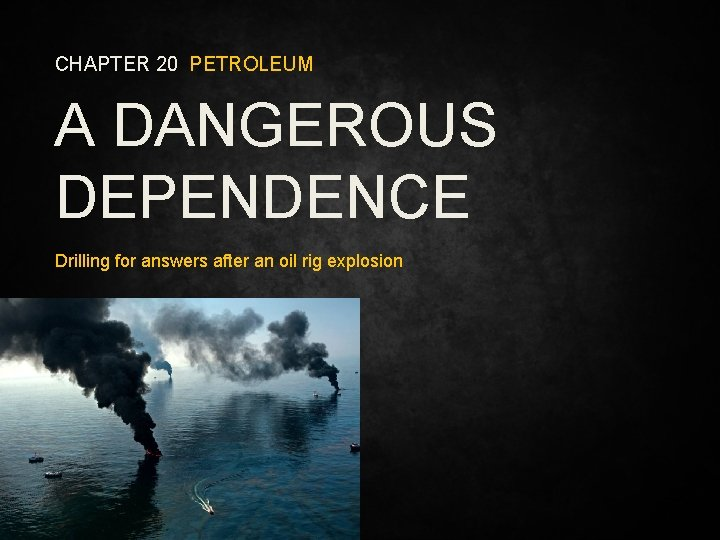 CHAPTER 20 PETROLEUM A DANGEROUS DEPENDENCE Drilling for answers after an oil rig explosion