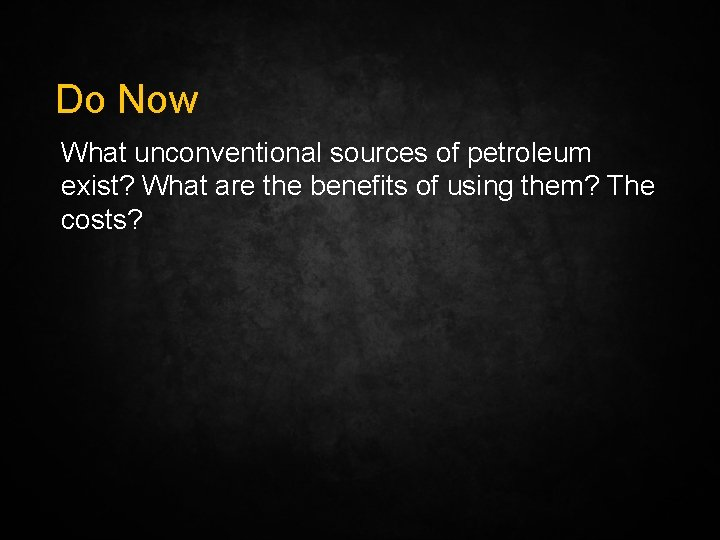 Do Now What unconventional sources of petroleum exist? What are the benefits of using