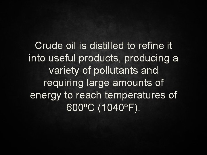 Crude oil is distilled to refine it into useful products, producing a variety of