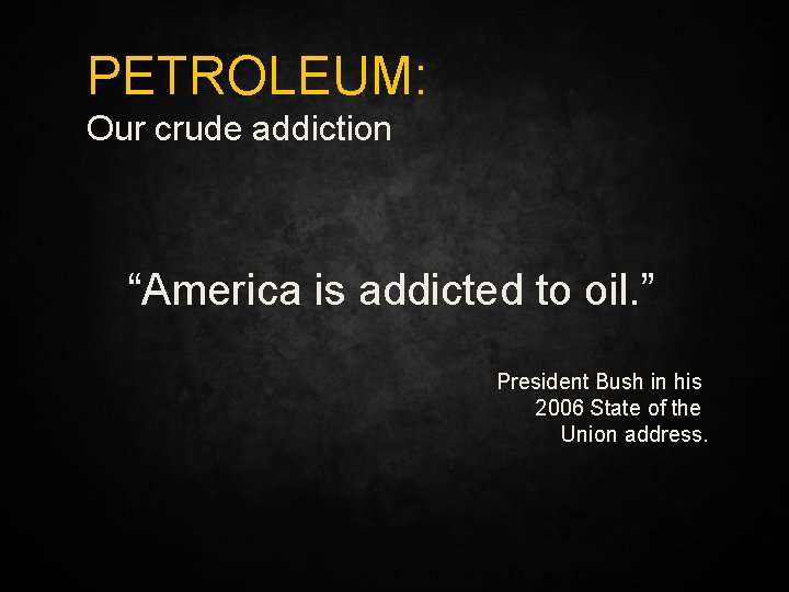 """PETROLEUM: Our crude addiction """"America is addicted to oil. """" President Bush in his"""