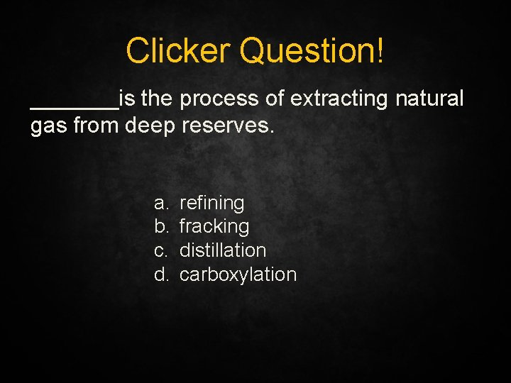 Clicker Question! _______is the process of extracting natural gas from deep reserves. a. b.
