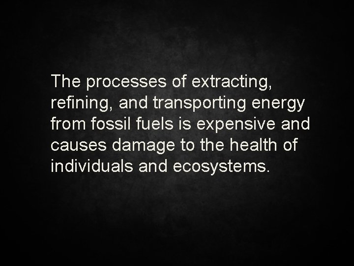 The processes of extracting, refining, and transporting energy from fossil fuels is expensive and