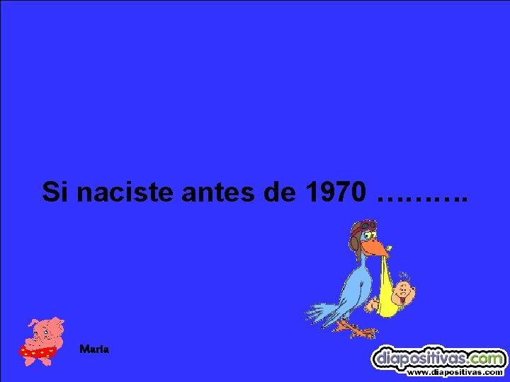 Si naciste antes de 1970 ………. Maria