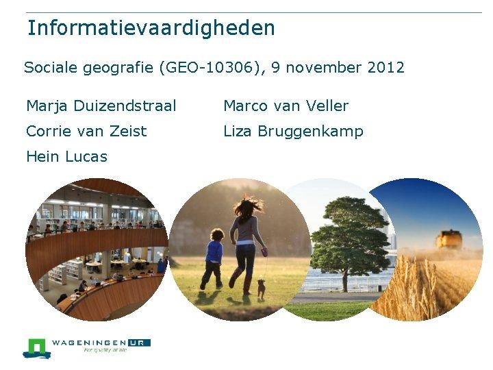 Informatievaardigheden Sociale geografie (GEO-10306), 9 november 2012 Marja Duizendstraal Marco van Veller Corrie van