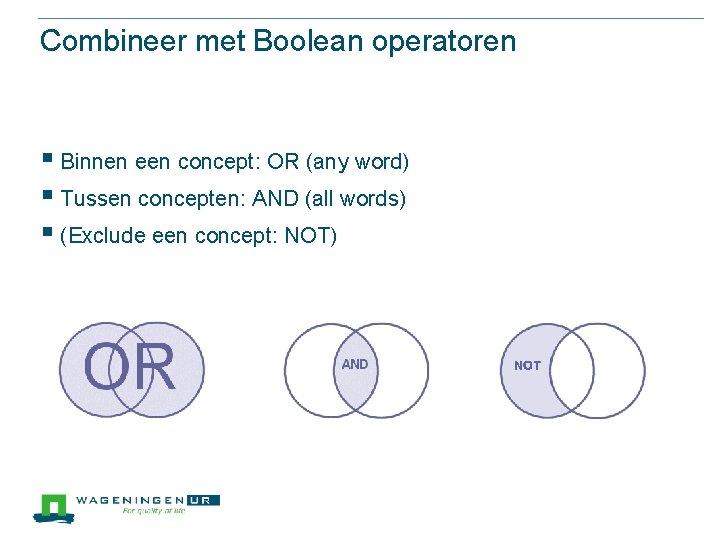 Combineer met Boolean operatoren § Binnen een concept: OR (any word) § Tussen concepten: