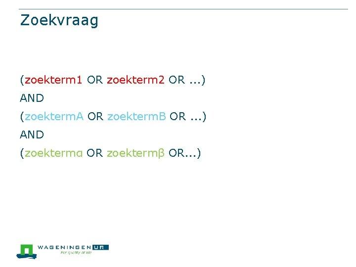 Zoekvraag (zoekterm 1 OR zoekterm 2 OR. . . ) AND (zoekterm. A OR