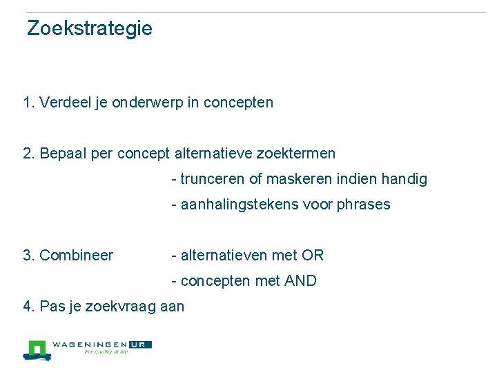 Zoekstrategie 1. Verdeel je onderwerp in concepten 2. Bepaal per concept alternatieve zoektermen -