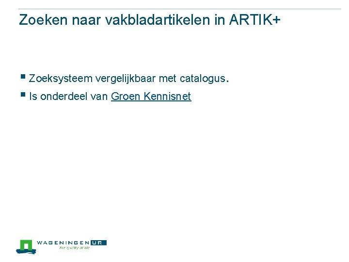Zoeken naar vakbladartikelen in ARTIK+ § Zoeksysteem vergelijkbaar met catalogus. § Is onderdeel van