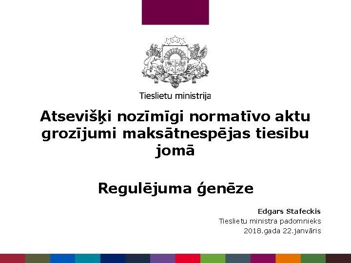 Atsevišķi nozīmīgi normatīvo aktu grozījumi maksātnespējas tiesību jomā Regulējuma ģenēze Edgars Stafeckis Tieslietu ministra
