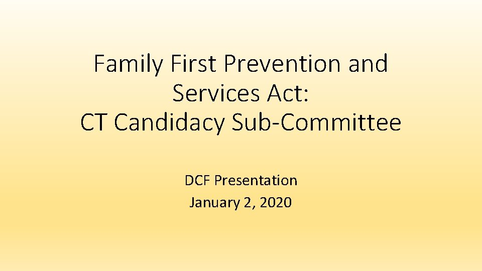 Family First Prevention and Services Act: CT Candidacy Sub-Committee DCF Presentation January 2, 2020