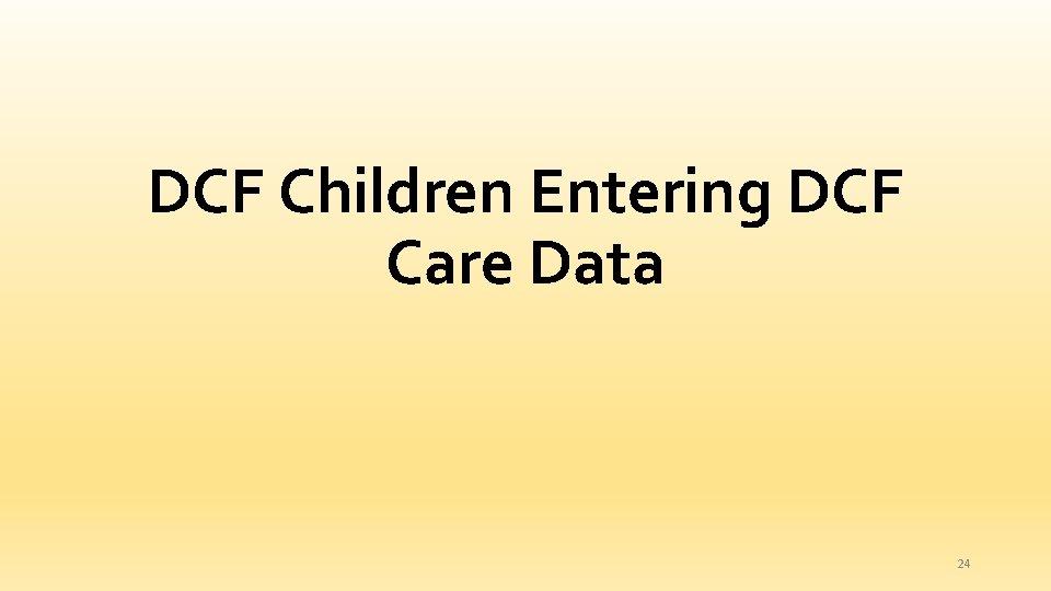DCF Children Entering DCF Care Data 24