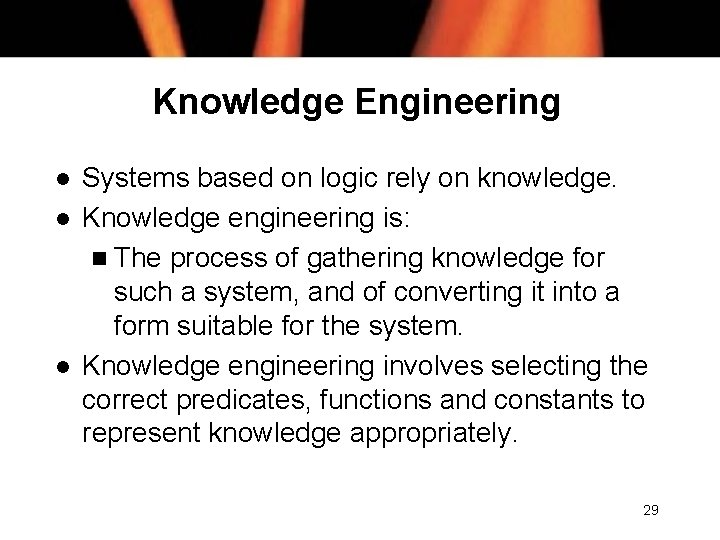 Knowledge Engineering l l l Systems based on logic rely on knowledge. Knowledge engineering