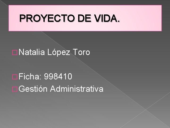 PROYECTO DE VIDA. � Natalia � Ficha: López Toro 998410 � Gestión Administrativa