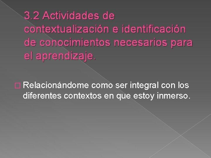 3. 2 Actividades de contextualización e identificación de conocimientos necesarios para el aprendizaje. �