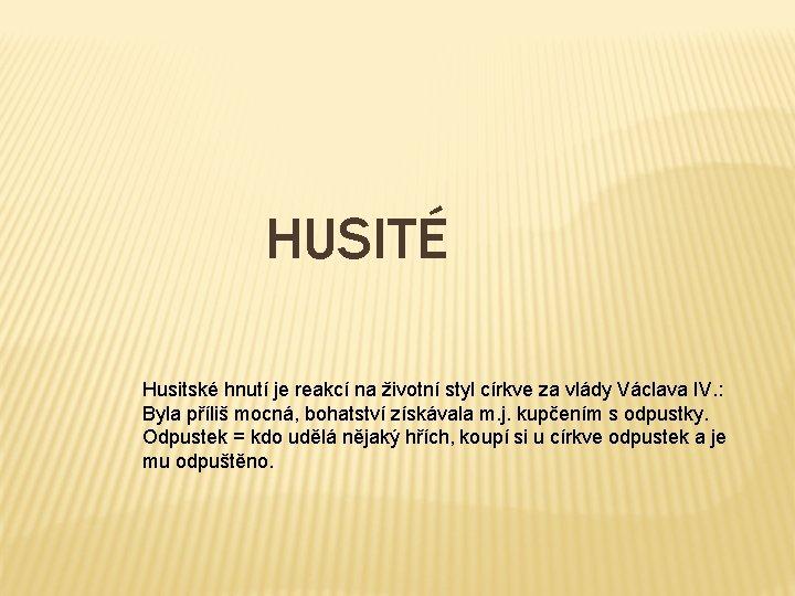 HUSITÉ Husitské hnutí je reakcí na životní styl církve za vlády Václava IV. :