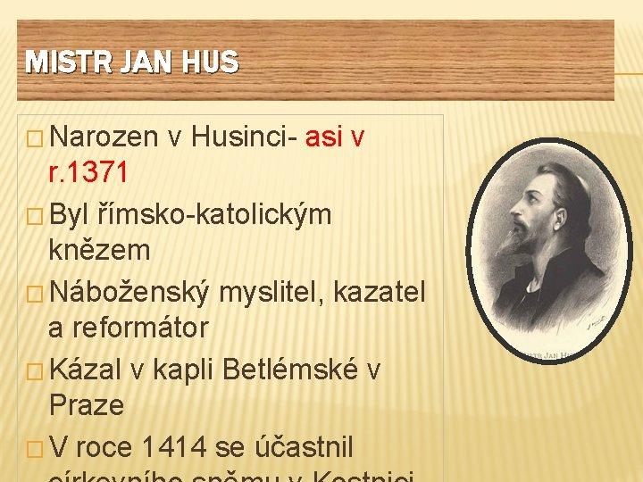 MISTR JAN HUS � Narozen v Husinci- asi v r. 1371 � Byl římsko-katolickým