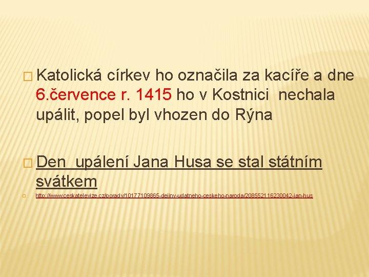 � Katolická církev ho označila za kacíře a dne 6. července r. 1415 ho
