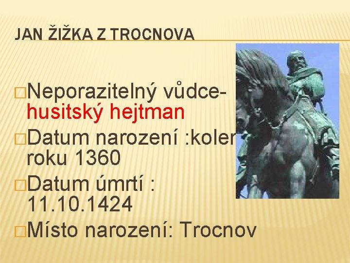 JAN ŽIŽKA Z TROCNOVA �Neporazitelný vůdce- husitský hejtman �Datum narození : kolem roku 1360