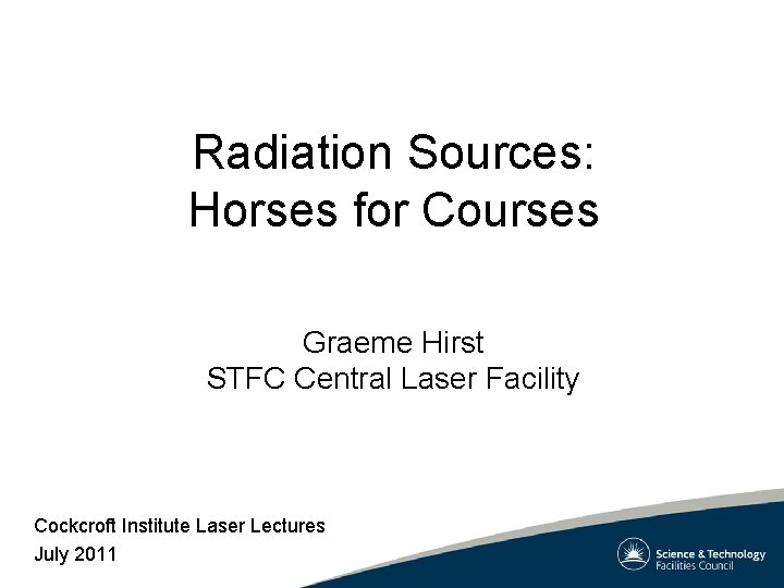 Radiation Sources: Horses for Courses Graeme Hirst STFC Central Laser Facility Cockcroft Institute Laser