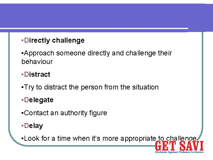 • Directly challenge • Approach someone directly and challenge their behaviour • Distract