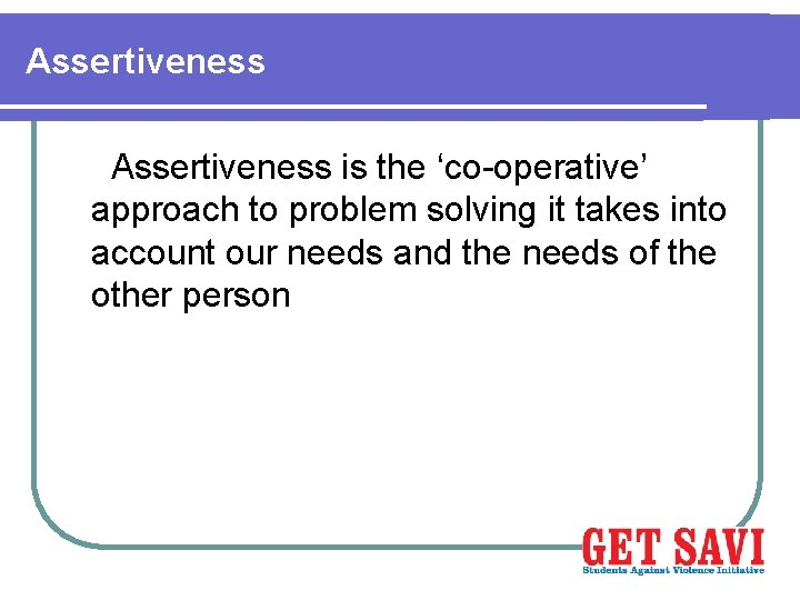 Assertiveness is the 'co-operative' approach to problem solving it takes into account our needs