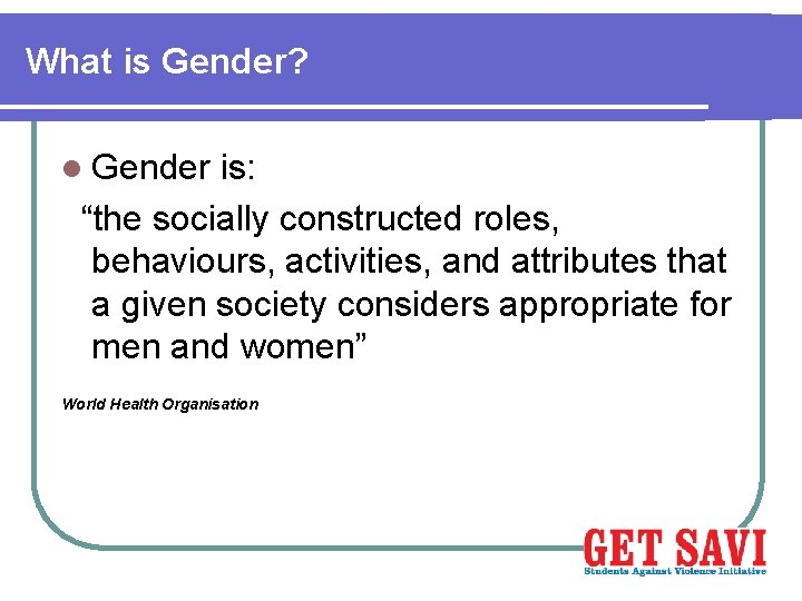 """What is Gender? l Gender is: """"the socially constructed roles, behaviours, activities, and attributes"""