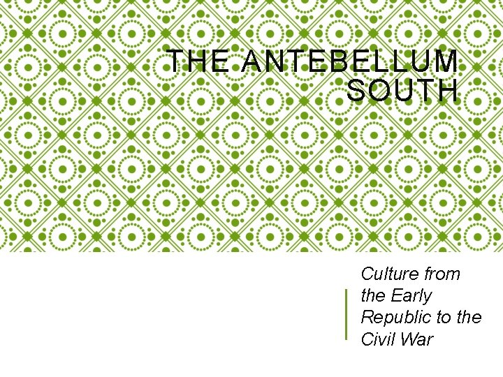 THE ANTEBELLUM SOUTH Culture from the Early Republic to the Civil War