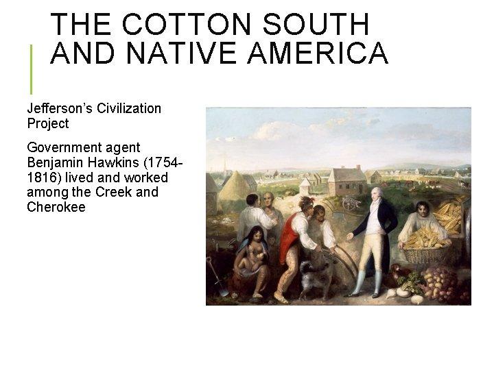 THE COTTON SOUTH AND NATIVE AMERICA Jefferson's Civilization Project Government agent Benjamin Hawkins (17541816)
