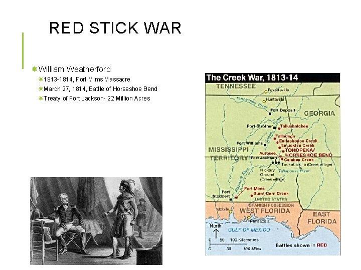 RED STICK WAR William Weatherford 1813 -1814, Fort Mims Massacre March 27, 1814, Battle