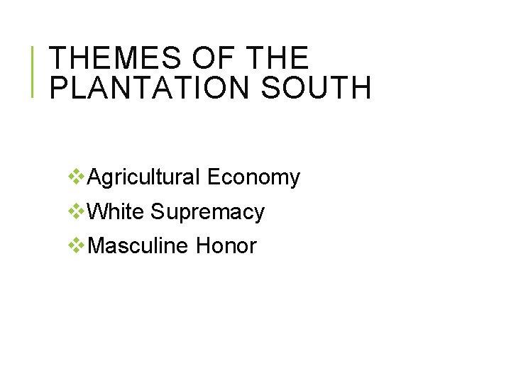 THEMES OF THE PLANTATION SOUTH v. Agricultural Economy v. White Supremacy v. Masculine Honor