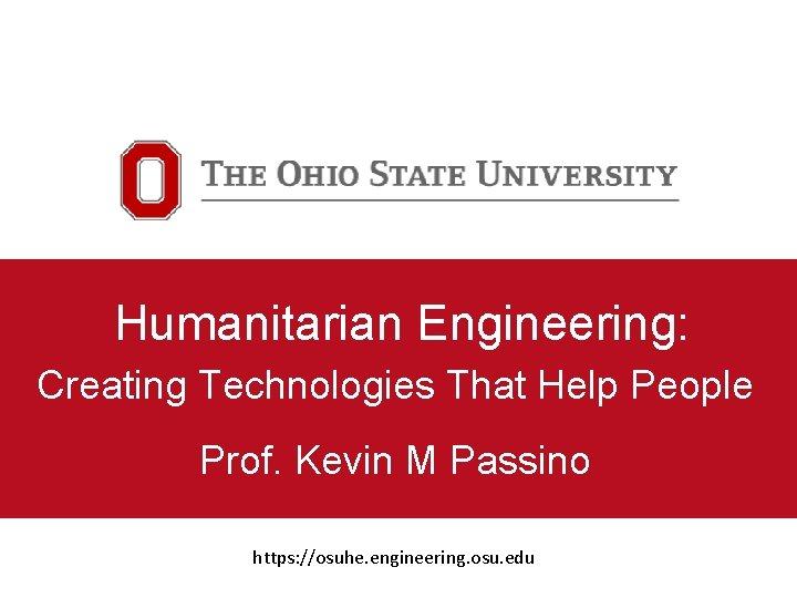 Humanitarian Engineering: Creating Technologies That Help People Prof. Kevin M Passino https: //osuhe. engineering.