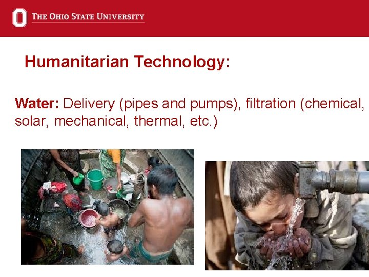 Humanitarian Technology: Water: Delivery (pipes and pumps), filtration (chemical, solar, mechanical, thermal, etc. )