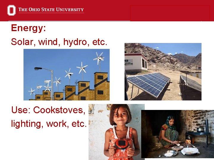 Energy: Solar, wind, hydro, etc. Use: Cookstoves, lighting, work, etc. 6