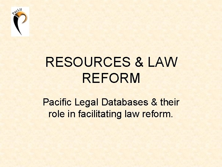 RESOURCES & LAW REFORM Pacific Legal Databases & their role in facilitating law reform.