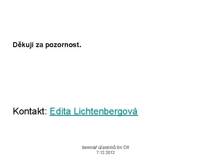 Děkuji za pozornost. Kontakt: Edita Lichtenbergová Seminář účastníků SK ČR 7. 12. 2012
