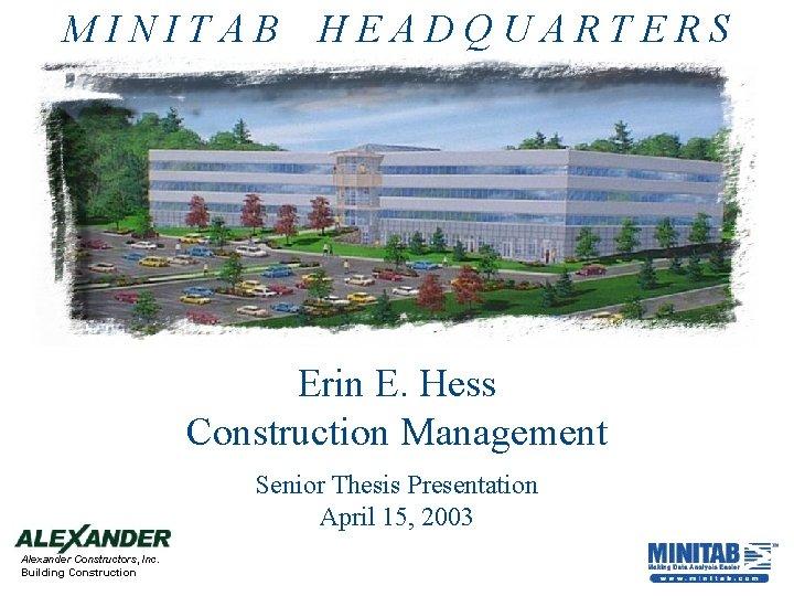 MINITAB HEADQUARTERS Erin E. Hess Construction Management Senior Thesis Presentation April 15, 2003 Alexander