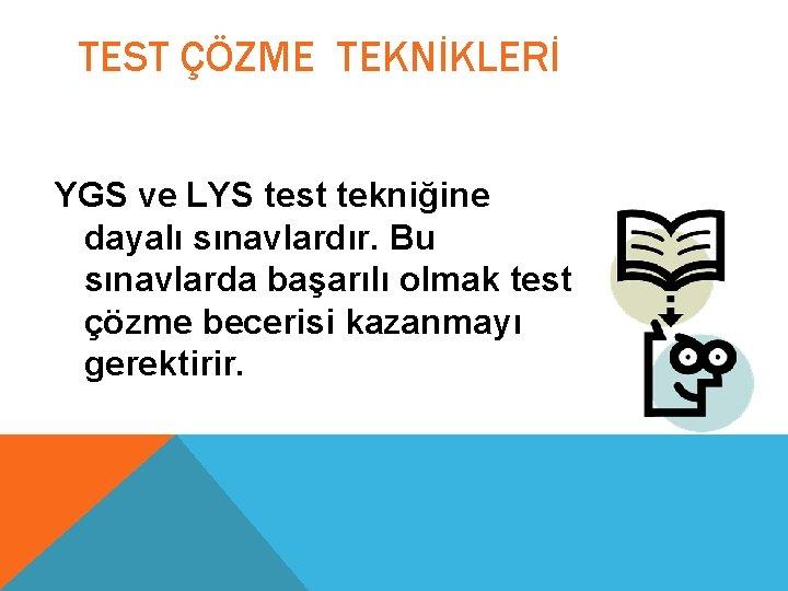 TEST ÇÖZME TEKNİKLERİ YGS ve LYS test tekniğine dayalı sınavlardır. Bu sınavlarda başarılı olmak