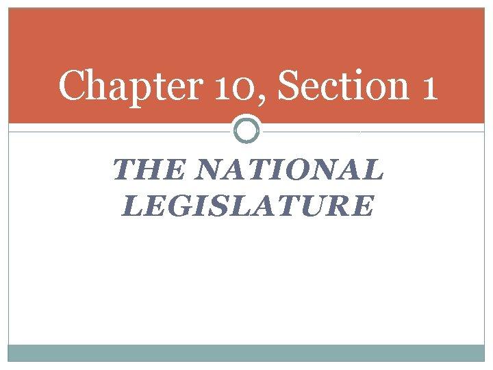 Chapter 10, Section 1 THE NATIONAL LEGISLATURE