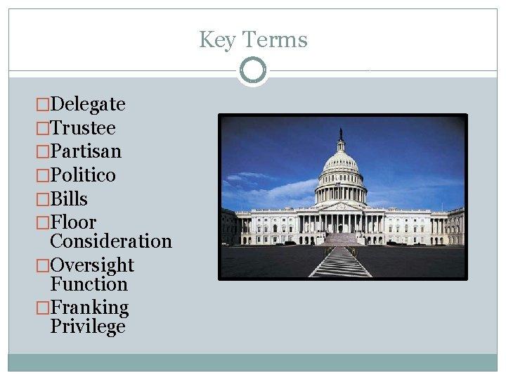 Key Terms �Delegate �Trustee �Partisan �Politico �Bills �Floor Consideration �Oversight Function �Franking Privilege