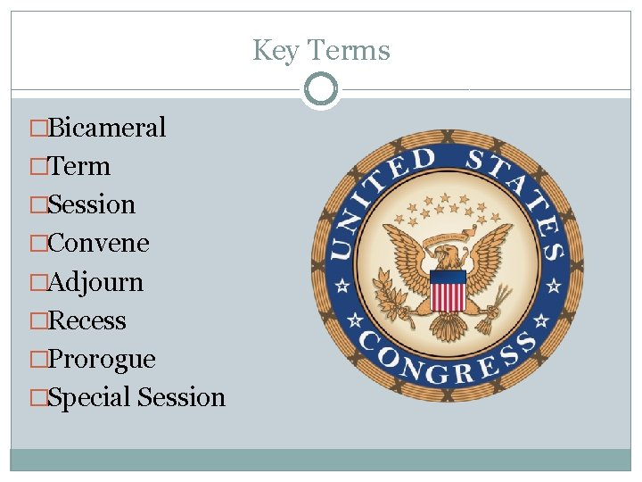 Key Terms �Bicameral �Term �Session �Convene �Adjourn �Recess �Prorogue �Special Session