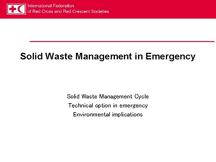 Solid Waste Management in Emergency Solid Waste Management Cycle Technical option in emergency Environmental