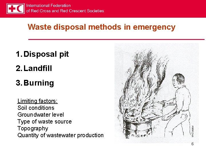 Waste disposal methods in emergency 1. Disposal pit 2. Landfill 3. Burning Limiting factors: