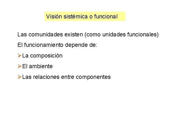 Visión sistémica o funcional Las comunidades existen (como unidades funcionales) El funcionamiento depende de: